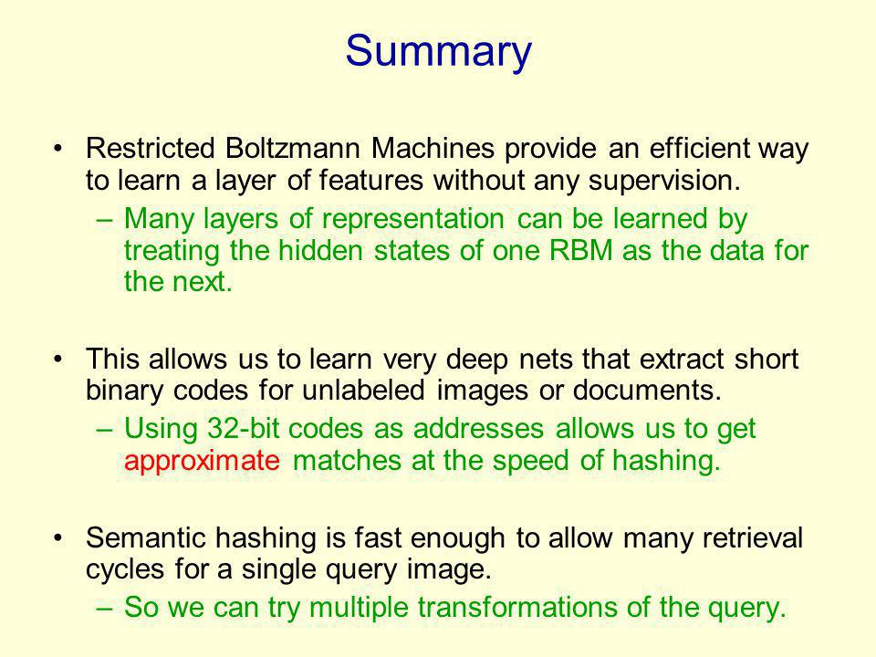 Summary Restricted Boltzmann Machines provide an efficient way to learn a layer of features without any supervision. –Many layers of representation ca