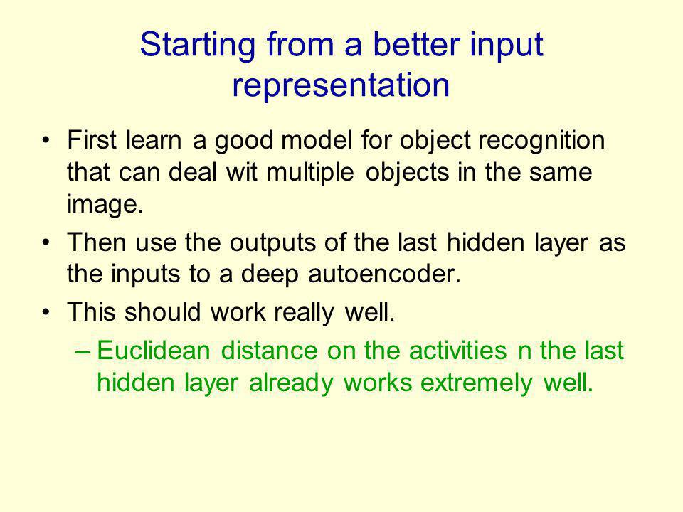 Starting from a better input representation First learn a good model for object recognition that can deal wit multiple objects in the same image. Then