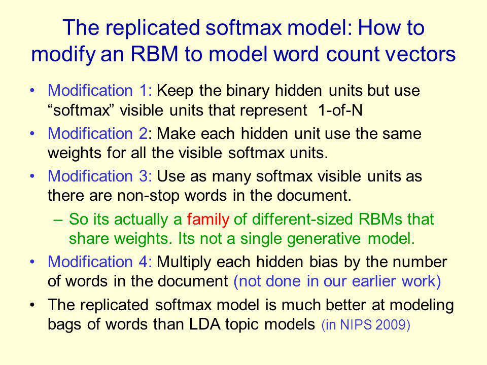 The replicated softmax model: How to modify an RBM to model word count vectors Modification 1: Keep the binary hidden units but usesoftmax visible uni