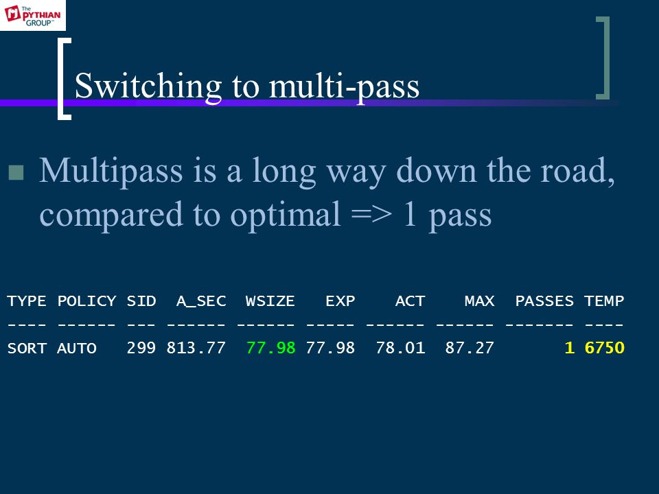 Switching to multi-pass Multipass is a long way down the road, compared to optimal => 1 pass TYPE POLICY SID A_SEC WSIZE EXP ACT MAX PASSES TEMP ---- ------ --- ------ ------ ----- ------ ------ ------- ---- SORT AUTO 299 813.77 77.98 77.98 78.01 87.27 1 6750