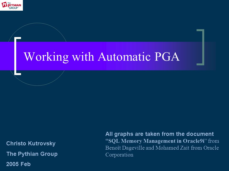 Working with Automatic PGA All graphs are taken from the document SQL Memory Management in Oracle9i from Benoît Dageville and Mohamed Zait from Oracle Corporation Christo Kutrovsky The Pythian Group 2005 Feb