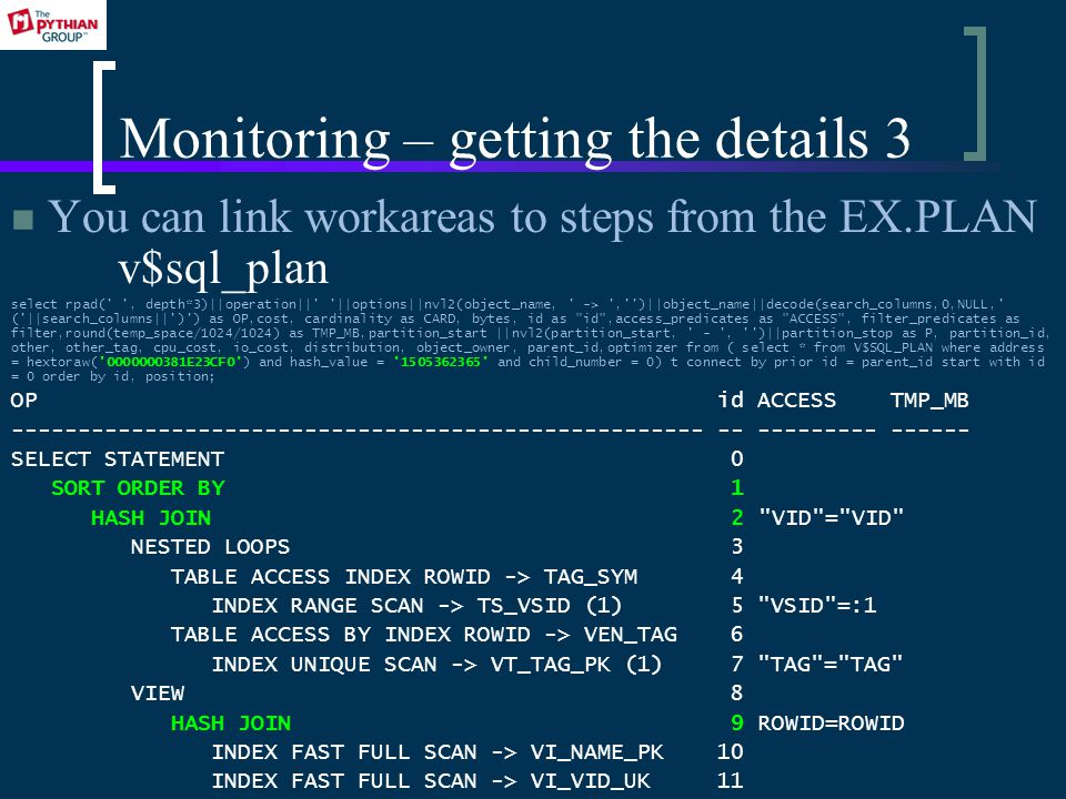 Monitoring – getting the details 3 You can link workareas to steps from the EX.PLAN v$sql_plan select rpad( , depth*3)||operation|| ||options||nvl2(object_name, -> , )||object_name||decode(search_columns,0,NULL, ( ||search_columns|| ) ) as OP,cost, cardinality as CARD, bytes, id as id ,access_predicates as ACCESS , filter_predicates as filter,round(temp_space/1024/1024) as TMP_MB,partition_start ||nvl2(partition_start, - , )||partition_stop as P, partition_id, other, other_tag, cpu_cost, io_cost, distribution, object_owner, parent_id,optimizer from ( select * from V$SQL_PLAN where address = hextoraw( 0000000381E23CF0 ) and hash_value = 1505362365 and child_number = 0) t connect by prior id = parent_id start with id = 0 order by id, position; OP id ACCESS TMP_MB ---------------------------------------------------- -- --------- ------ SELECT STATEMENT 0 SORT ORDER BY 1 HASH JOIN 2 VID = VID NESTED LOOPS 3 TABLE ACCESS INDEX ROWID -> TAG_SYM 4 INDEX RANGE SCAN -> TS_VSID (1) 5 VSID =:1 TABLE ACCESS BY INDEX ROWID -> VEN_TAG 6 INDEX UNIQUE SCAN -> VT_TAG_PK (1) 7 TAG = TAG VIEW 8 HASH JOIN 9 ROWID=ROWID INDEX FAST FULL SCAN -> VI_NAME_PK 10 INDEX FAST FULL SCAN -> VI_VID_UK 11