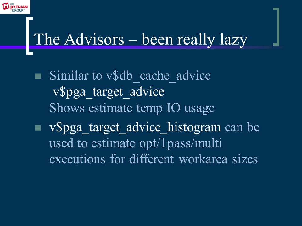 The Advisors – been really lazy Similar to v$db_cache_advice v$pga_target_advice Shows estimate temp IO usage v$pga_target_advice_histogram can be used to estimate opt/1pass/multi executions for different workarea sizes