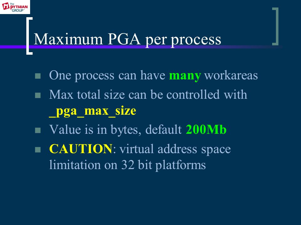 Maximum PGA per process One process can have many workareas Max total size can be controlled with _pga_max_size Value is in bytes, default 200Mb CAUTION: virtual address space limitation on 32 bit platforms
