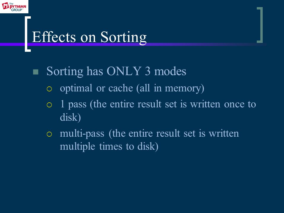 Effects on Sorting Sorting has ONLY 3 modes optimal or cache (all in memory) 1 pass (the entire result set is written once to disk) multi-pass (the entire result set is written multiple times to disk)
