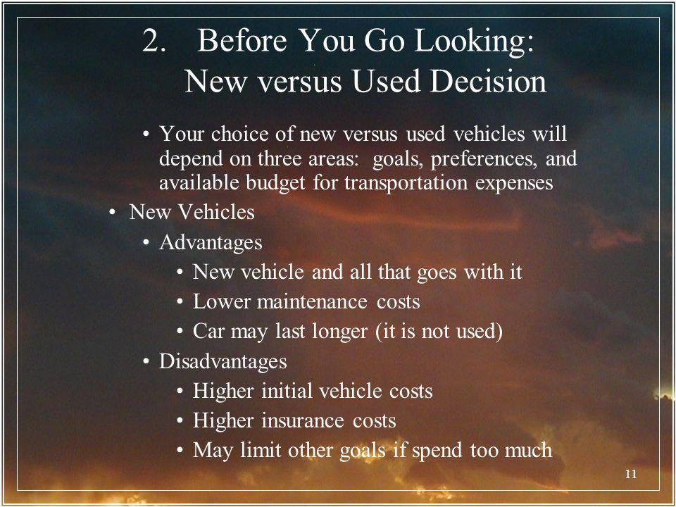 11 2.Before You Go Looking: New versus Used Decision Your choice of new versus used vehicles will depend on three areas: goals, preferences, and avail