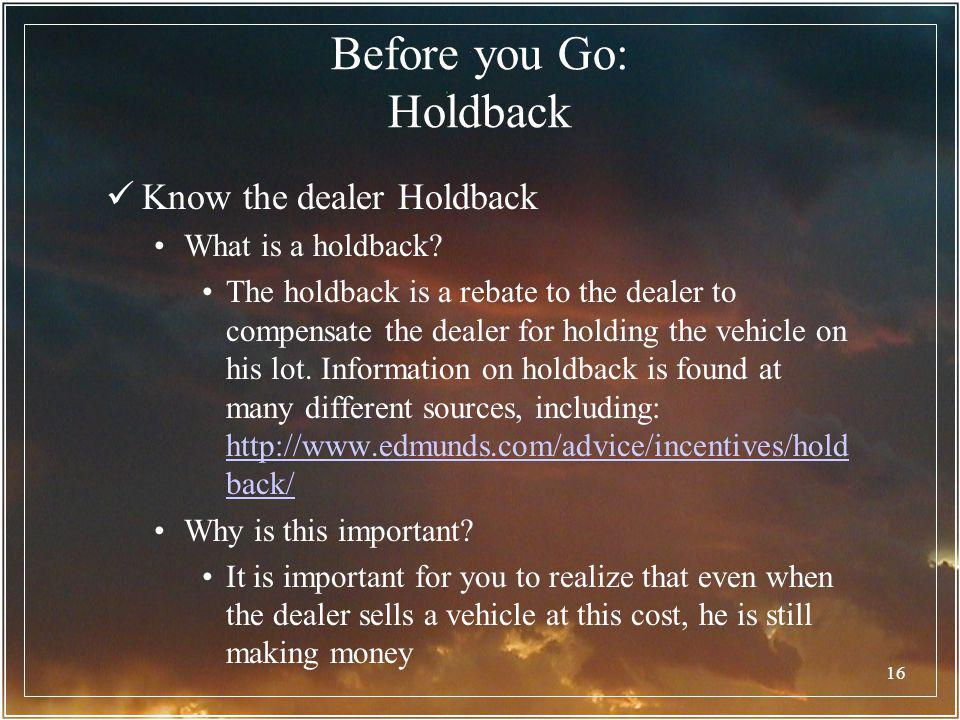 16 Before you Go: Holdback Know the dealer Holdback What is a holdback? The holdback is a rebate to the dealer to compensate the dealer for holding th