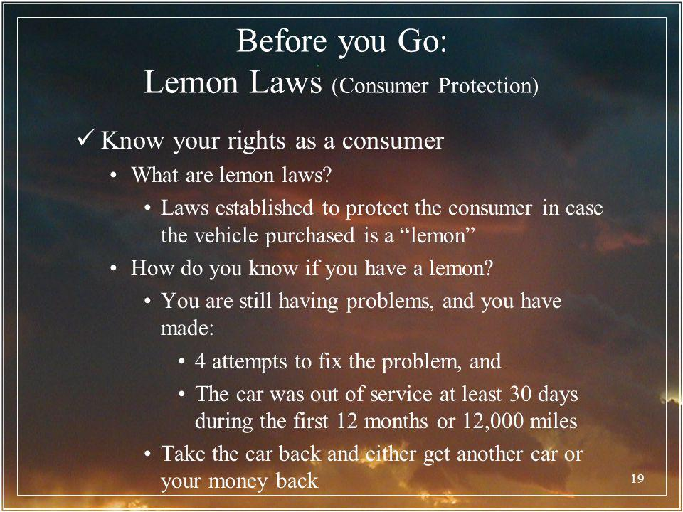 19 Before you Go: Lemon Laws (Consumer Protection) Know your rights as a consumer What are lemon laws? Laws established to protect the consumer in cas