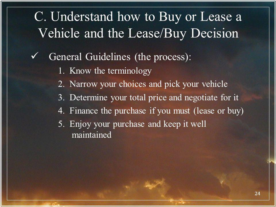 24 C. Understand how to Buy or Lease a Vehicle and the Lease/Buy Decision General Guidelines (the process): 1. Know the terminology 2. Narrow your cho