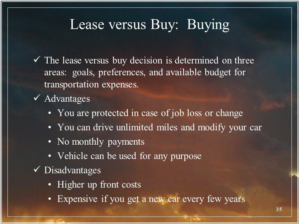 35 Lease versus Buy: Buying The lease versus buy decision is determined on three areas: goals, preferences, and available budget for transportation ex
