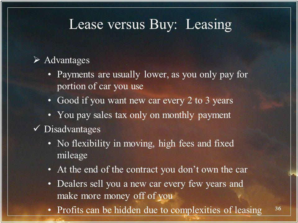 36 Lease versus Buy: Leasing Advantages Payments are usually lower, as you only pay for portion of car you use Good if you want new car every 2 to 3 y