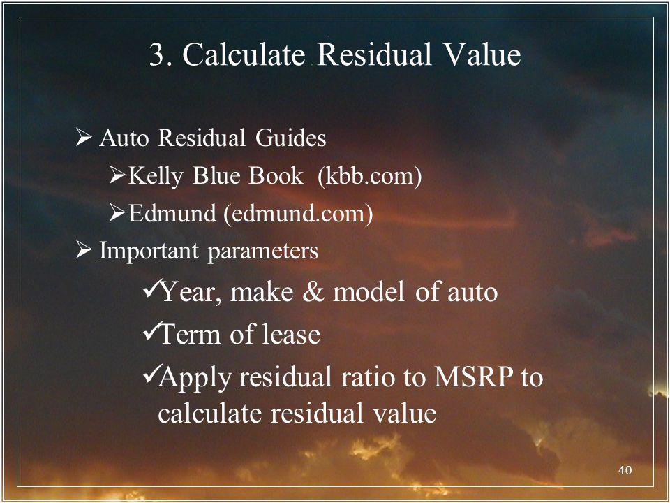 40 3. Calculate Residual Value Auto Residual Guides Kelly Blue Book (kbb.com) Edmund (edmund.com) Important parameters Year, make & model of auto Term