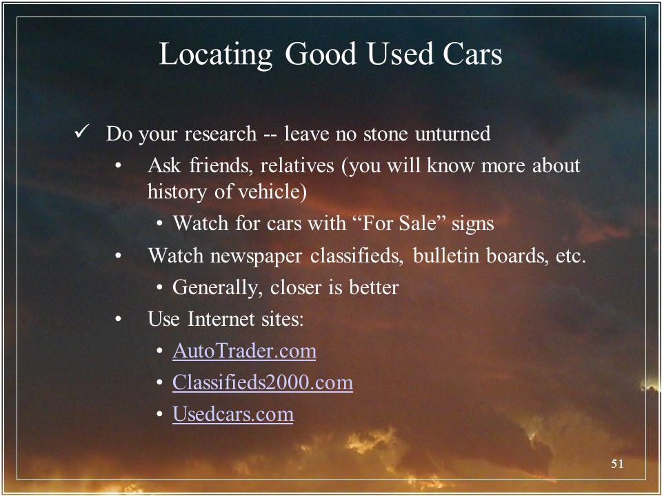 51 Locating Good Used Cars Do your research -- leave no stone unturned Ask friends, relatives (you will know more about history of vehicle) Watch for