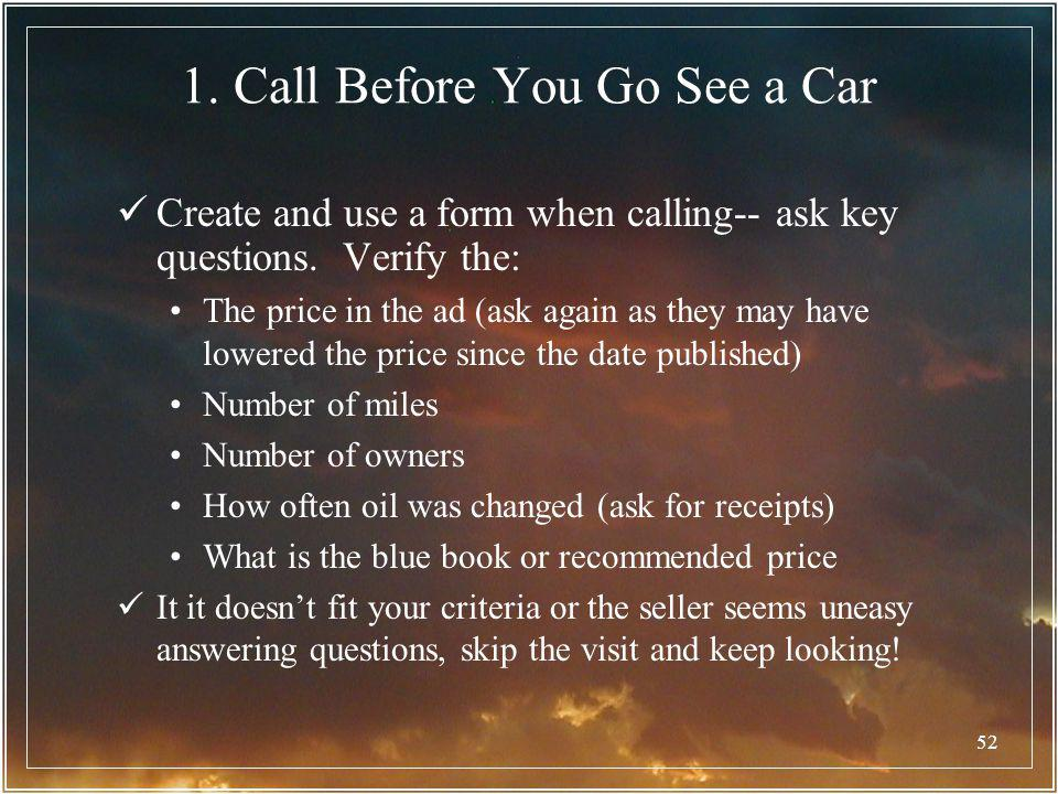 52 1. Call Before You Go See a Car Create and use a form when calling-- ask key questions. Verify the: The price in the ad (ask again as they may have