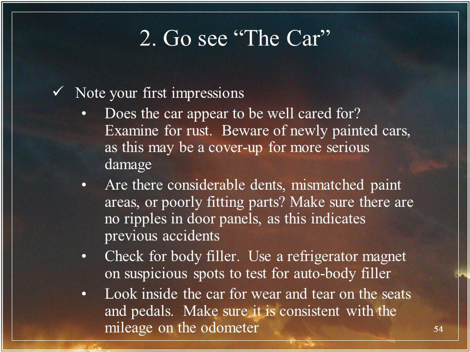 54 2. Go see The Car Note your first impressions Does the car appear to be well cared for? Examine for rust. Beware of newly painted cars, as this may