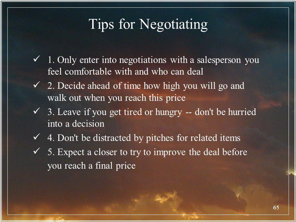 65 Tips for Negotiating 1. Only enter into negotiations with a salesperson you feel comfortable with and who can deal 2. Decide ahead of time how high