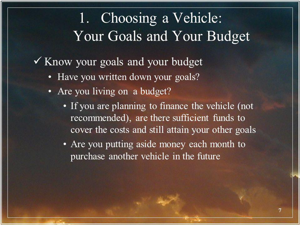 7 1.Choosing a Vehicle: Your Goals and Your Budget Know your goals and your budget Have you written down your goals? Are you living on a budget? If yo