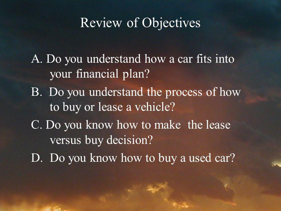 Review of Objectives A. Do you understand how a car fits into your financial plan? B. Do you understand the process of how to buy or lease a vehicle?