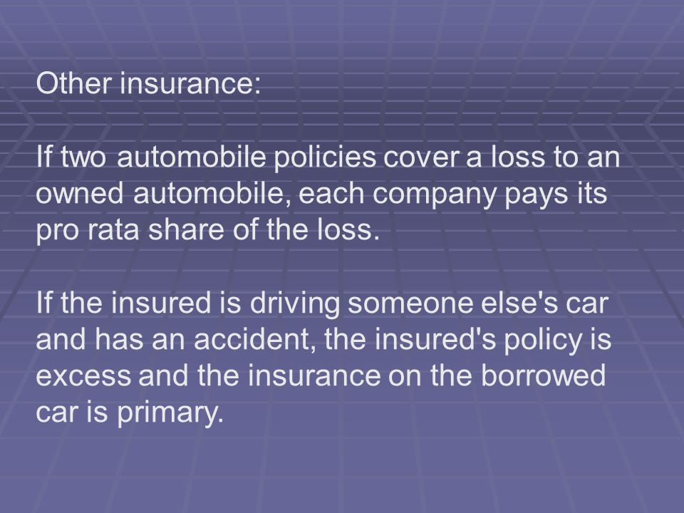 Other insurance: If two automobile policies cover a loss to an owned automobile, each company pays its pro rata share of the loss. If the insured is d