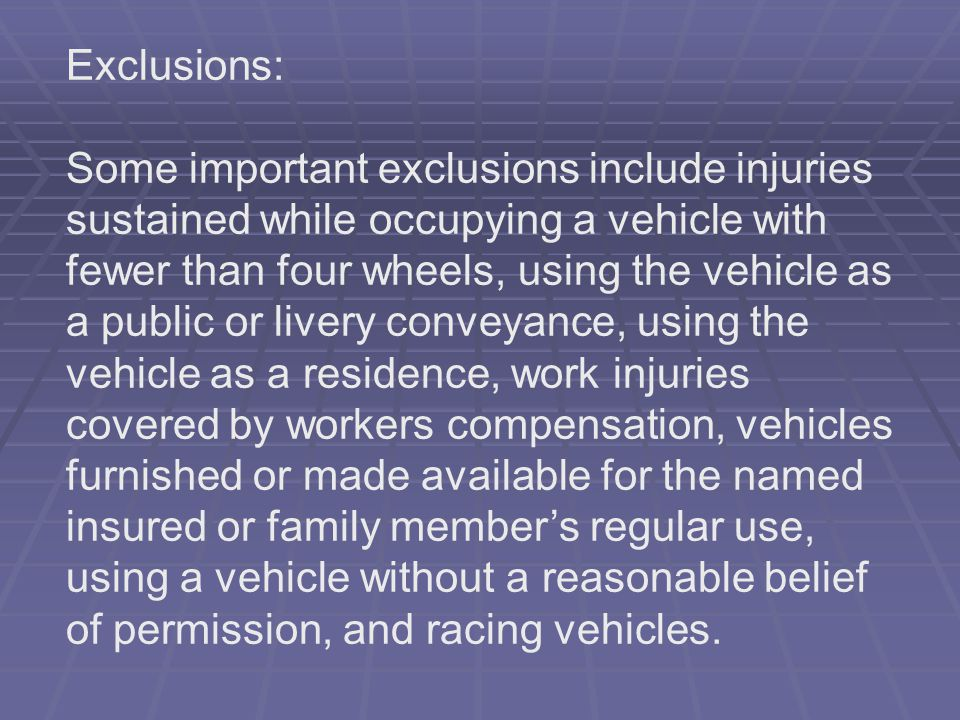 Exclusions: Some important exclusions include injuries sustained while occupying a vehicle with fewer than four wheels, using the vehicle as a public