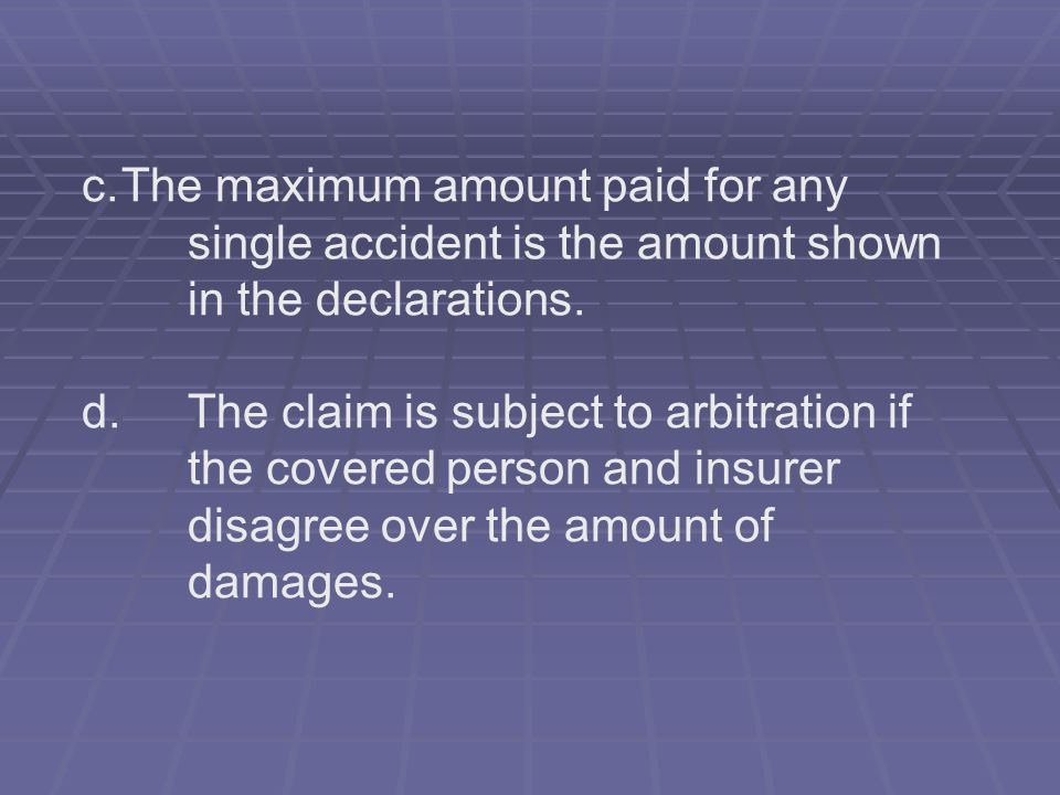 c.The maximum amount paid for any single accident is the amount shown in the declarations. d. The claim is subject to arbitration if the covered perso