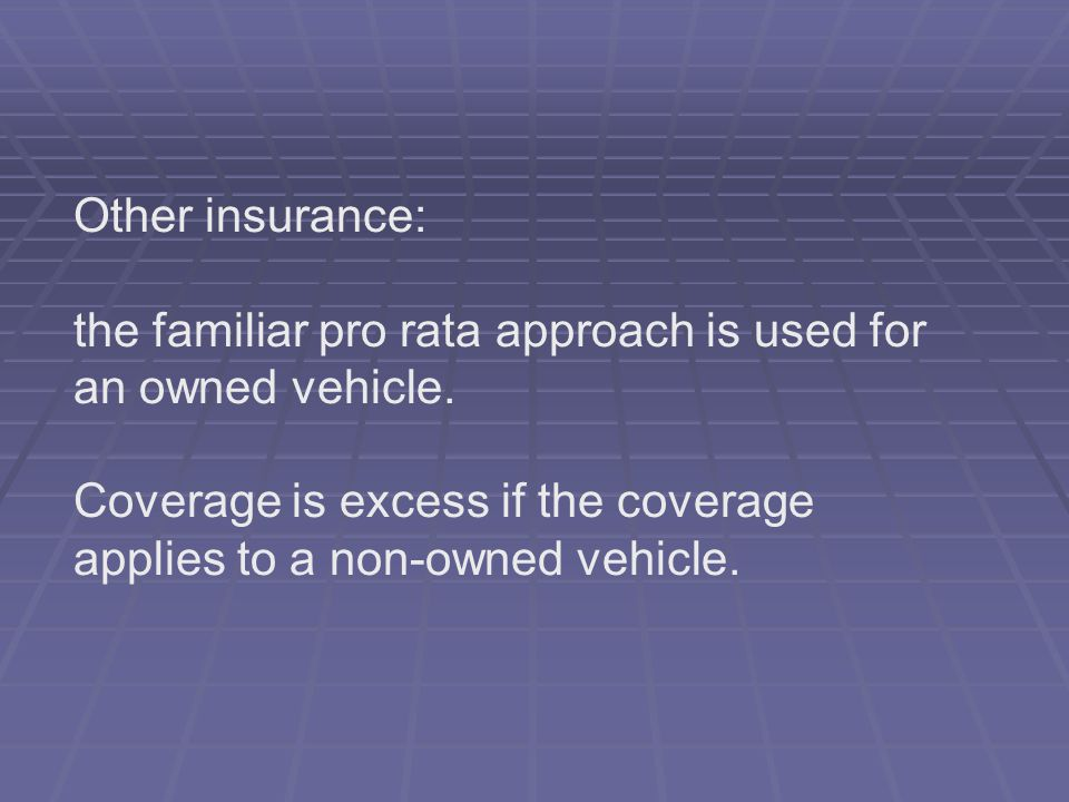 Other insurance: the familiar pro rata approach is used for an owned vehicle. Coverage is excess if the coverage applies to a non-owned vehicle.