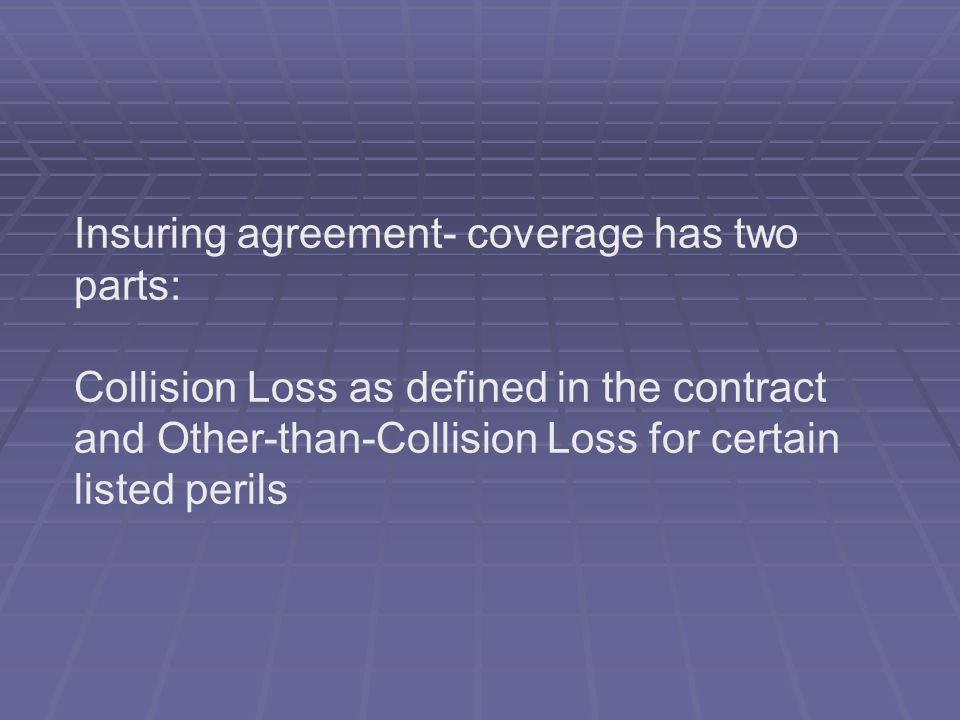 Insuring agreement- coverage has two parts: Collision Loss as defined in the contract and Other-than-Collision Loss for certain listed perils