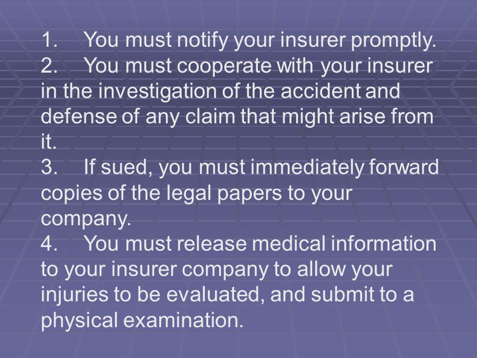 1. You must notify your insurer promptly. 2. You must cooperate with your insurer in the investigation of the accident and defense of any claim that m