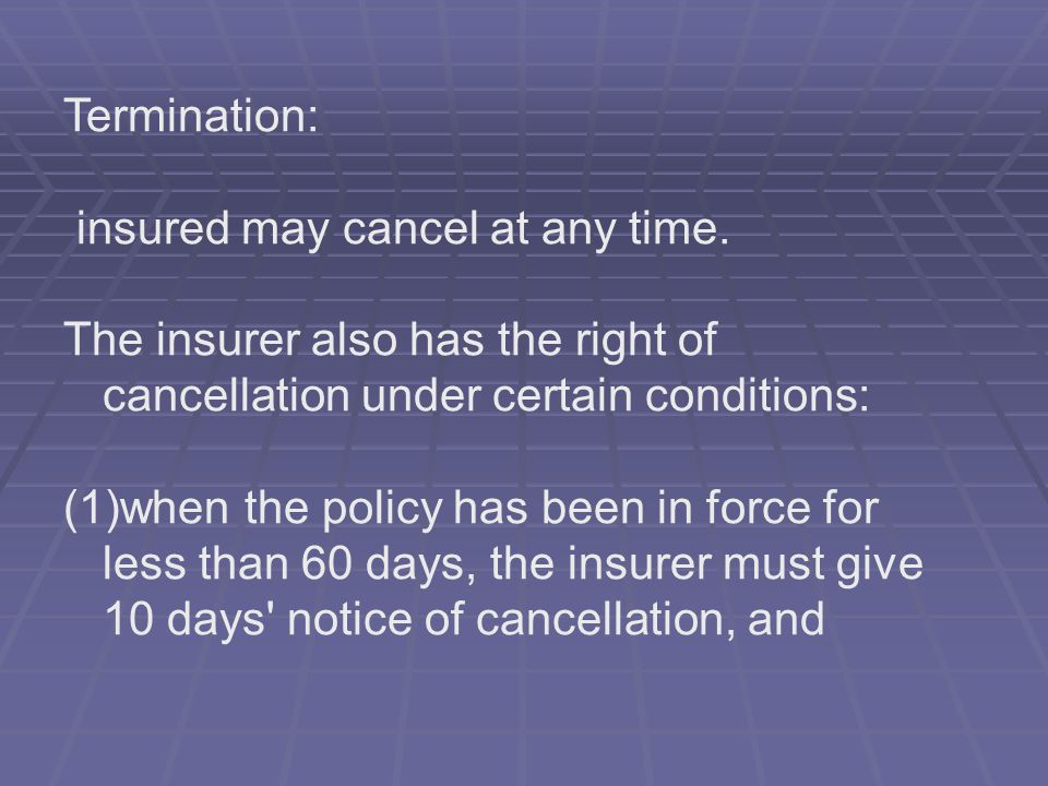 Termination: insured may cancel at any time. The insurer also has the right of cancellation under certain conditions: (1)when the policy has been in f