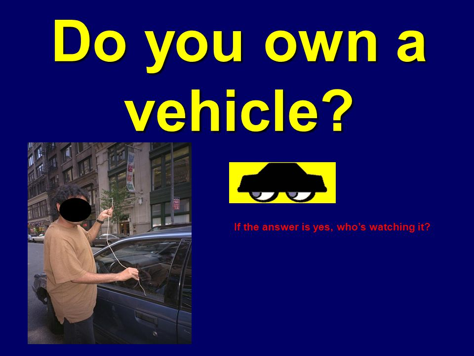 Do you own a vehicle? If the answer is yes, whos watching it?
