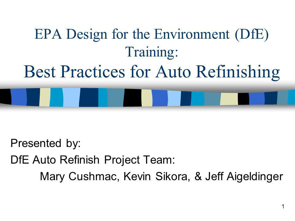 1 EPA Design for the Environment (DfE) Training: Best Practices for Auto Refinishing Presented by: DfE Auto Refinish Project Team: Mary Cushmac, Kevin