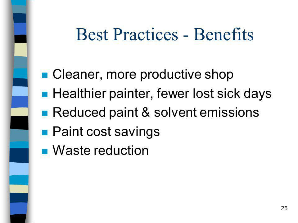 25 Best Practices - Benefits n Cleaner, more productive shop n Healthier painter, fewer lost sick days n Reduced paint & solvent emissions n Paint cost savings n Waste reduction