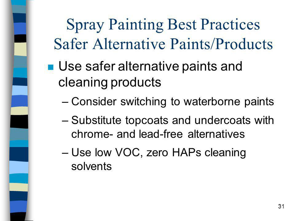 31 Spray Painting Best Practices Safer Alternative Paints/Products n Use safer alternative paints and cleaning products –Consider switching to waterbo