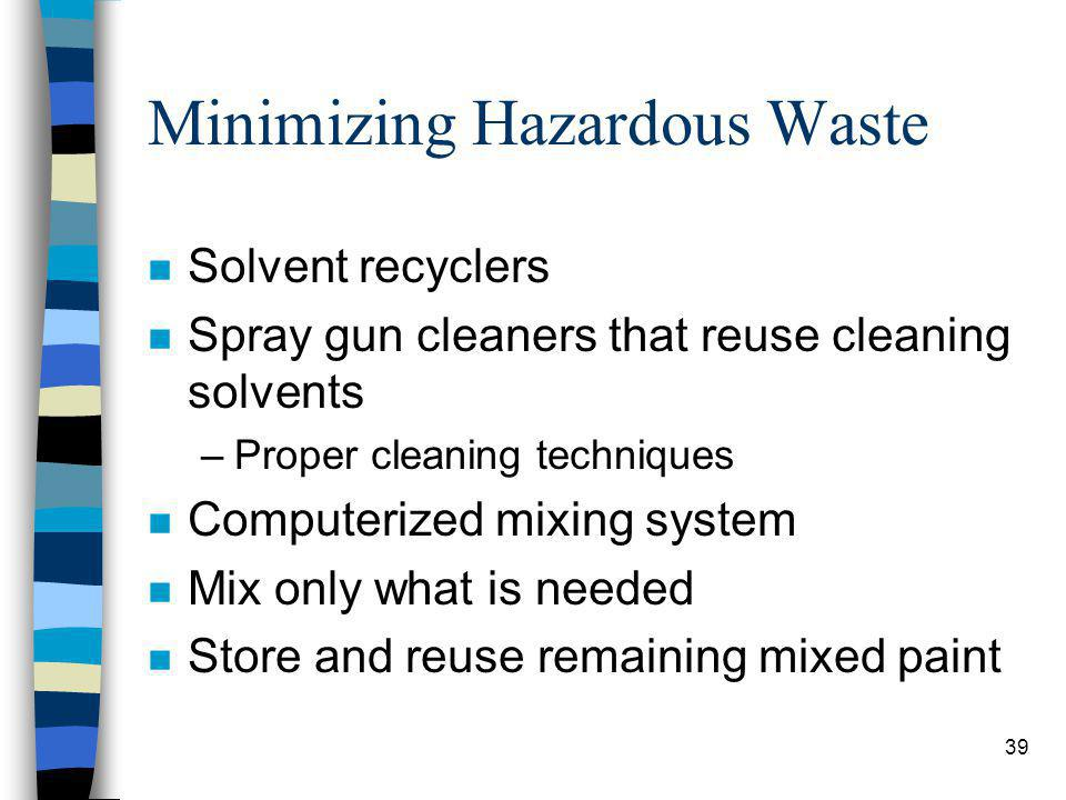 39 Minimizing Hazardous Waste n Solvent recyclers n Spray gun cleaners that reuse cleaning solvents –Proper cleaning techniques n Computerized mixing system n Mix only what is needed n Store and reuse remaining mixed paint
