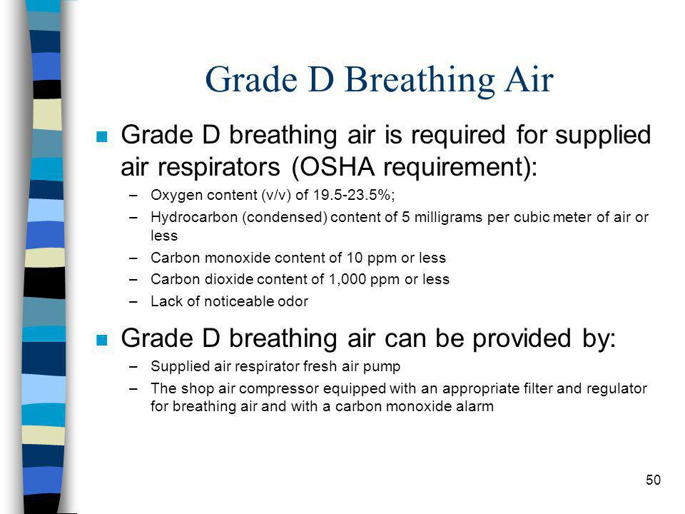 50 Grade D Breathing Air n Grade D breathing air is required for supplied air respirators (OSHA requirement): –Oxygen content (v/v) of 19.5-23.5%; –Hydrocarbon (condensed) content of 5 milligrams per cubic meter of air or less –Carbon monoxide content of 10 ppm or less –Carbon dioxide content of 1,000 ppm or less –Lack of noticeable odor n Grade D breathing air can be provided by: –Supplied air respirator fresh air pump –The shop air compressor equipped with an appropriate filter and regulator for breathing air and with a carbon monoxide alarm