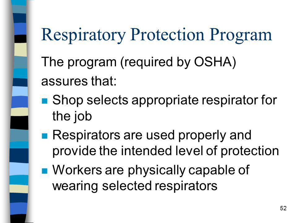 52 Respiratory Protection Program The program (required by OSHA) assures that: n Shop selects appropriate respirator for the job n Respirators are use