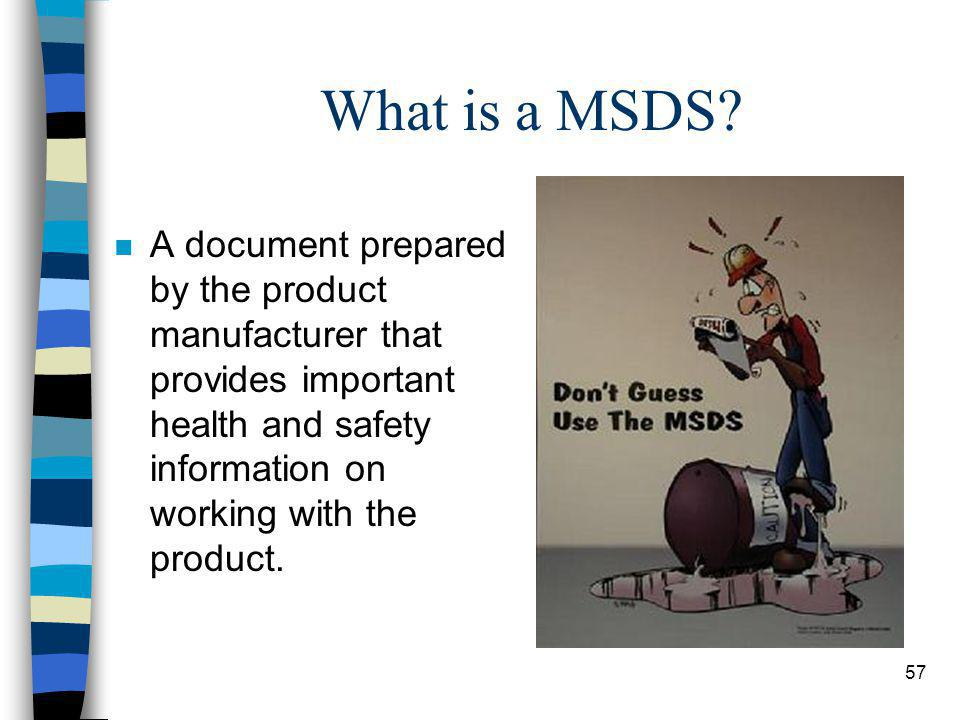 57 What is a MSDS? n A document prepared by the product manufacturer that provides important health and safety information on working with the product