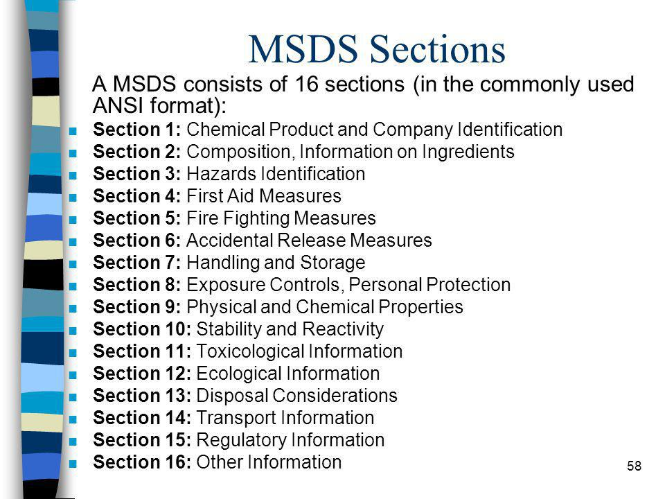 58 MSDS Sections A MSDS consists of 16 sections (in the commonly used ANSI format): n Section 1: Chemical Product and Company Identification n Section 2: Composition, Information on Ingredients n Section 3: Hazards Identification n Section 4: First Aid Measures n Section 5: Fire Fighting Measures n Section 6: Accidental Release Measures n Section 7: Handling and Storage n Section 8: Exposure Controls, Personal Protection n Section 9: Physical and Chemical Properties n Section 10: Stability and Reactivity n Section 11: Toxicological Information n Section 12: Ecological Information n Section 13: Disposal Considerations n Section 14: Transport Information n Section 15: Regulatory Information n Section 16: Other Information