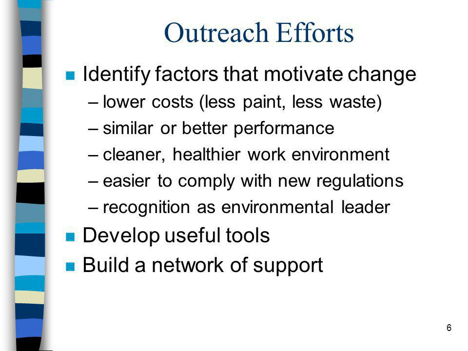 6 Outreach Efforts n Identify factors that motivate change –lower costs (less paint, less waste) –similar or better performance –cleaner, healthier wo
