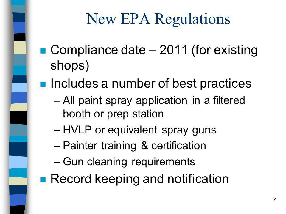 7 New EPA Regulations n Compliance date – 2011 (for existing shops) n Includes a number of best practices –All paint spray application in a filtered booth or prep station –HVLP or equivalent spray guns –Painter training & certification –Gun cleaning requirements n Record keeping and notification