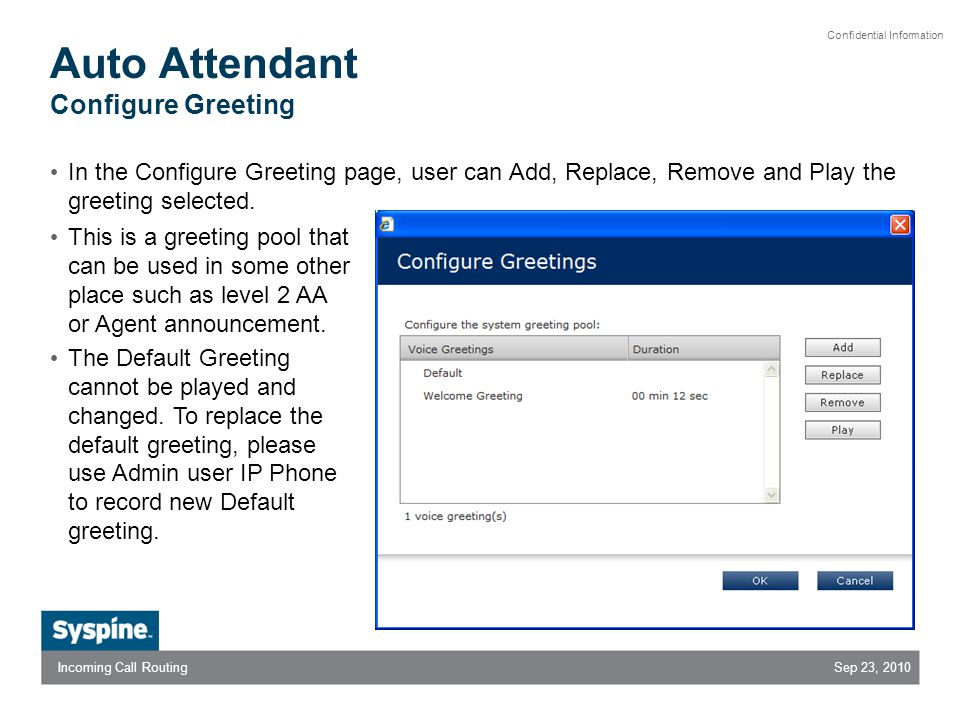 Sep 23, 2010Incoming Call Routing Confidential Information Auto Attendant Configure Greeting In the Configure Greeting page, user can Add, Replace, Remove and Play the greeting selected.