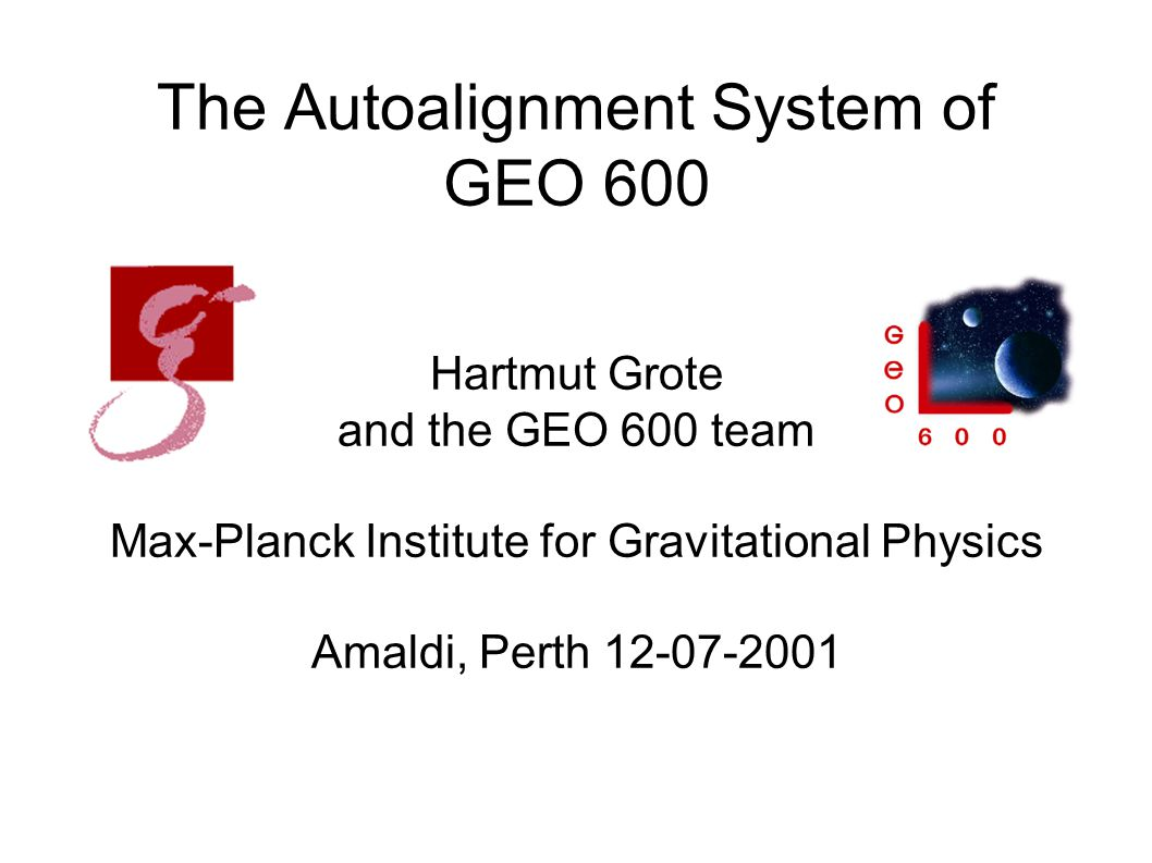 The Autoalignment System of GEO 600 Hartmut Grote and the GEO 600 team Max-Planck Institute for Gravitational Physics Amaldi, Perth 12-07-2001