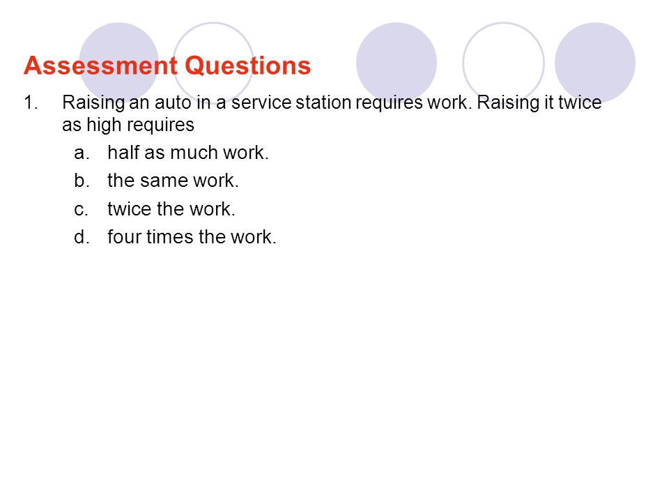 1.Raising an auto in a service station requires work. Raising it twice as high requires a.half as much work. b.the same work. c.twice the work. d.four