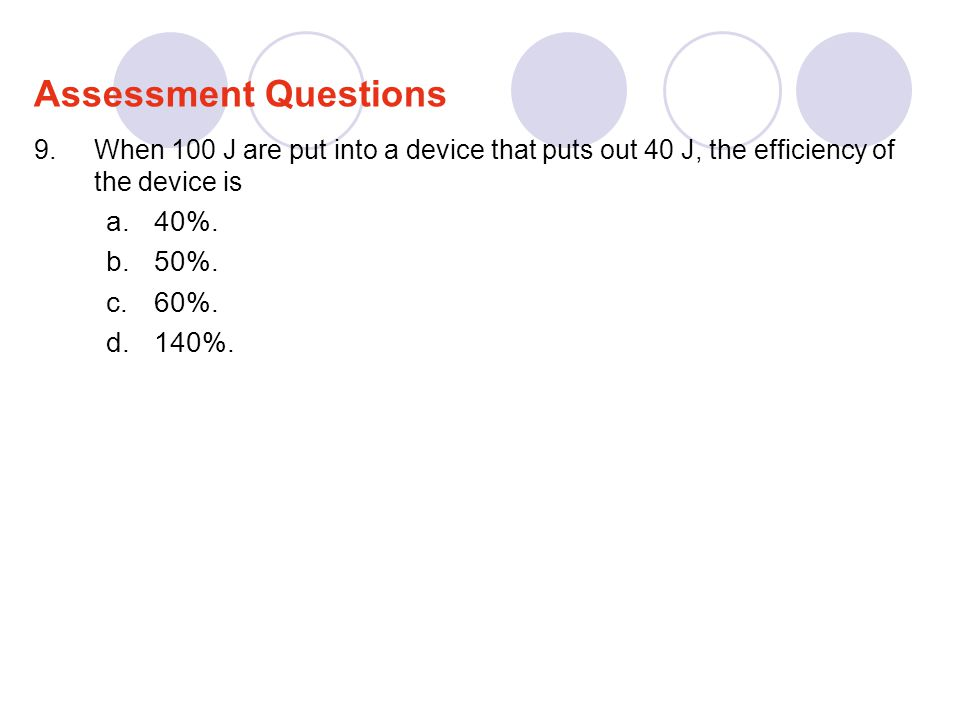 9.When 100 J are put into a device that puts out 40 J, the efficiency of the device is a.40%. b.50%. c.60%. d.140%. Assessment Questions