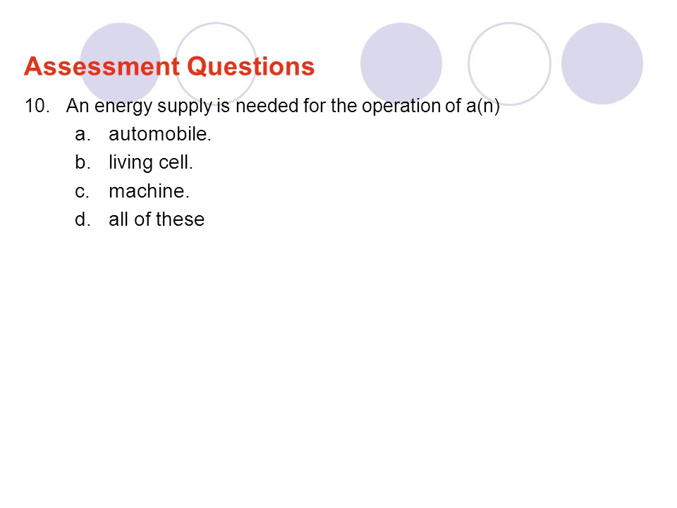 10.An energy supply is needed for the operation of a(n) a.automobile. b.living cell. c.machine. d.all of these Assessment Questions