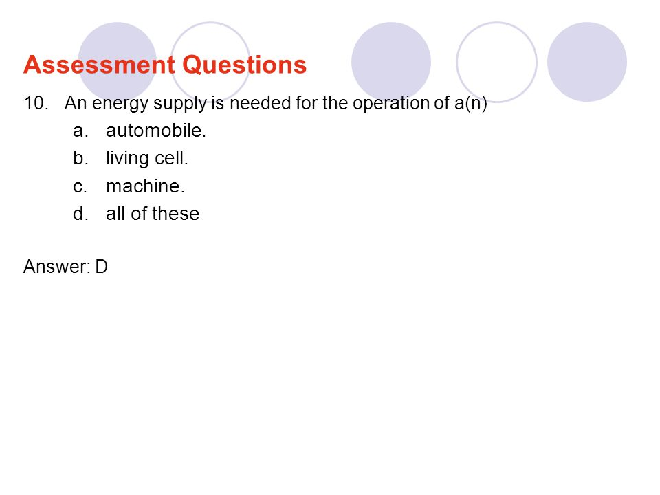 10.An energy supply is needed for the operation of a(n) a.automobile. b.living cell. c.machine. d.all of these Answer: D Assessment Questions
