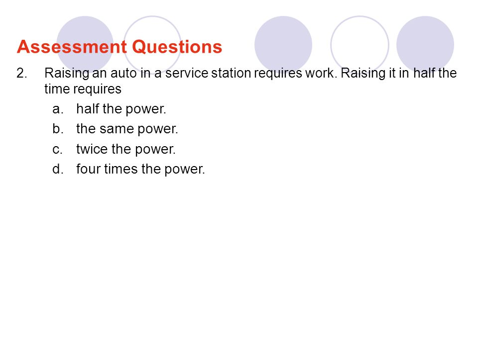 2.Raising an auto in a service station requires work. Raising it in half the time requires a.half the power. b.the same power. c.twice the power. d.fo