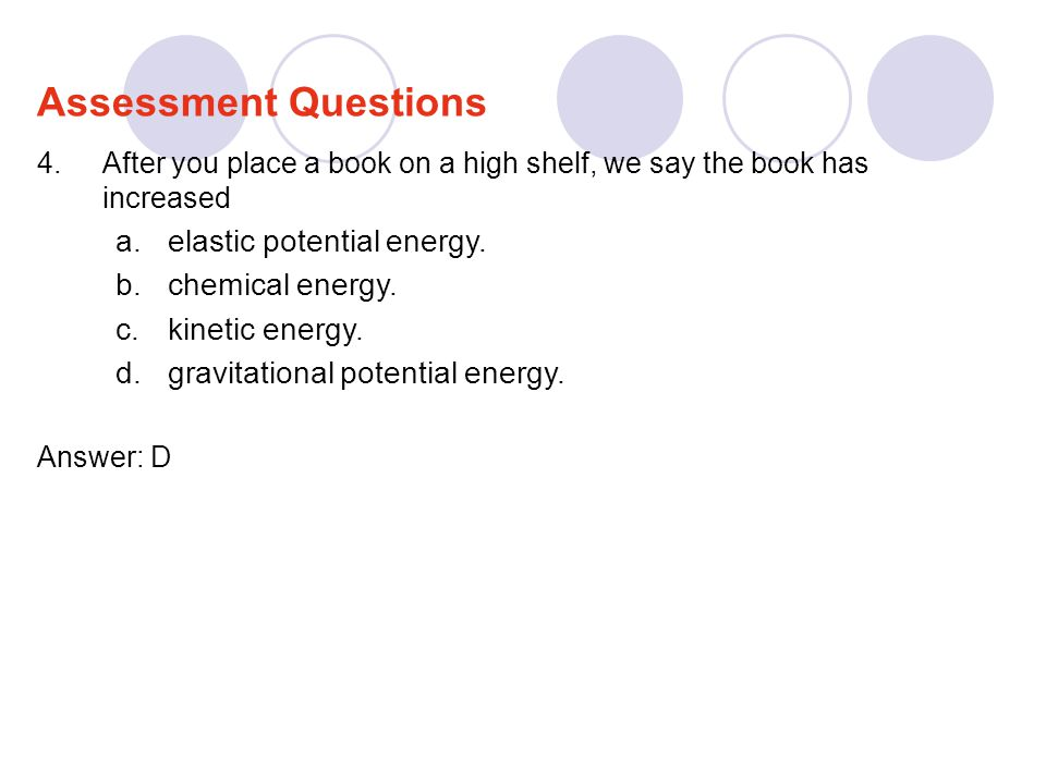 4.After you place a book on a high shelf, we say the book has increased a.elastic potential energy. b.chemical energy. c.kinetic energy. d.gravitation