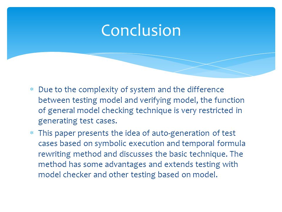 Due to the complexity of system and the difference between testing model and verifying model, the function of general model checking technique is very restricted in generating test cases.