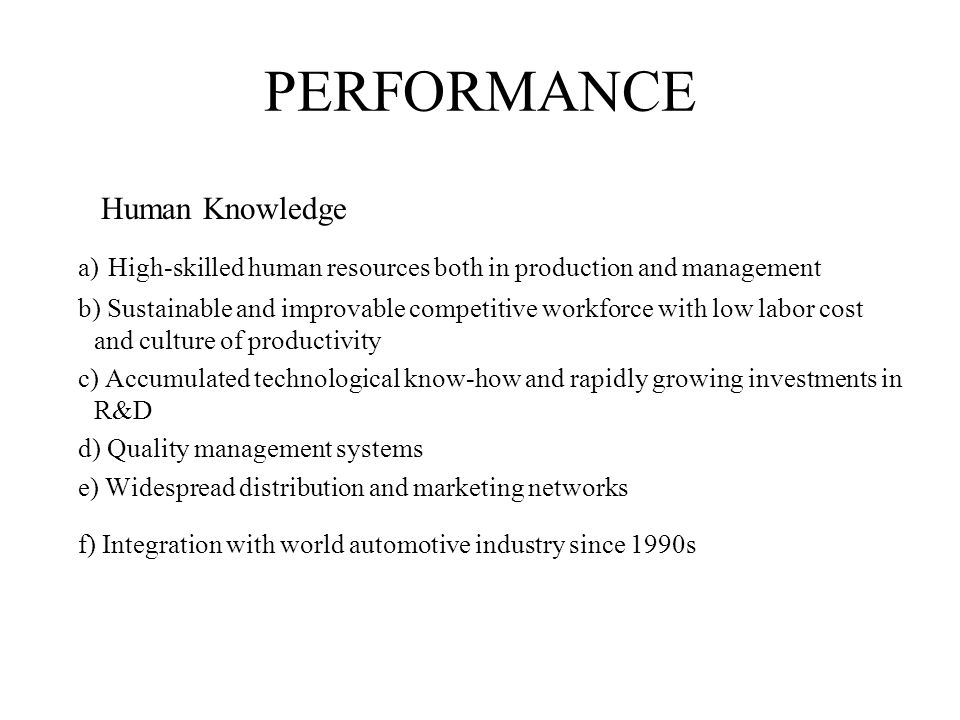 PERFORMANCE Human Knowledge a) High-skilled human resources both in production and management b) Sustainable and improvable competitive workforce with low labor cost and culture of productivity c) Accumulated technological know-how and rapidly growing investments in R&D d) Quality management systems e) Widespread distribution and marketing networks f) Integration with world automotive industry since 1990s
